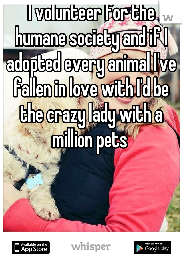 I volunteer for the humane society and if I adopted every animal I've fallen in love with I'd be the crazy lady with a million pets