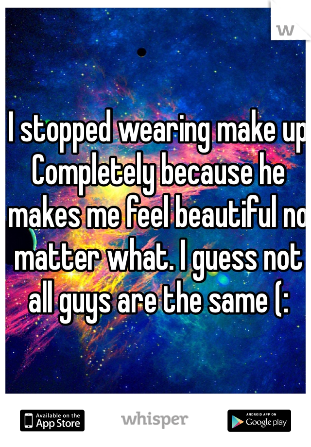 I stopped wearing make up Completely because he makes me feel beautiful no matter what. I guess not all guys are the same (:
