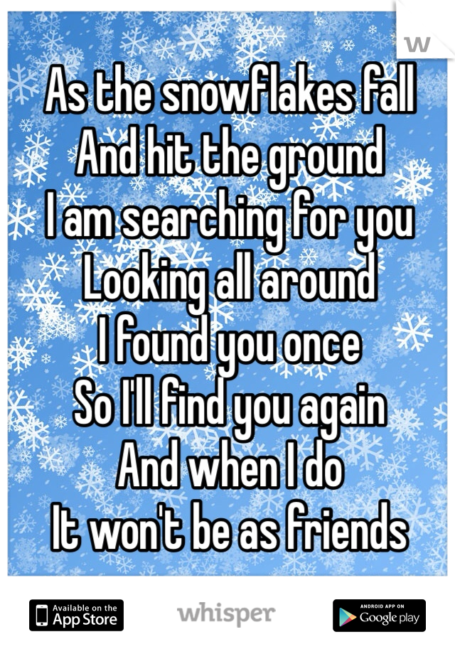 As the snowflakes fall And hit the ground I am searching for you Looking all around  I found you once So I'll find you again And when I do  It won't be as friends