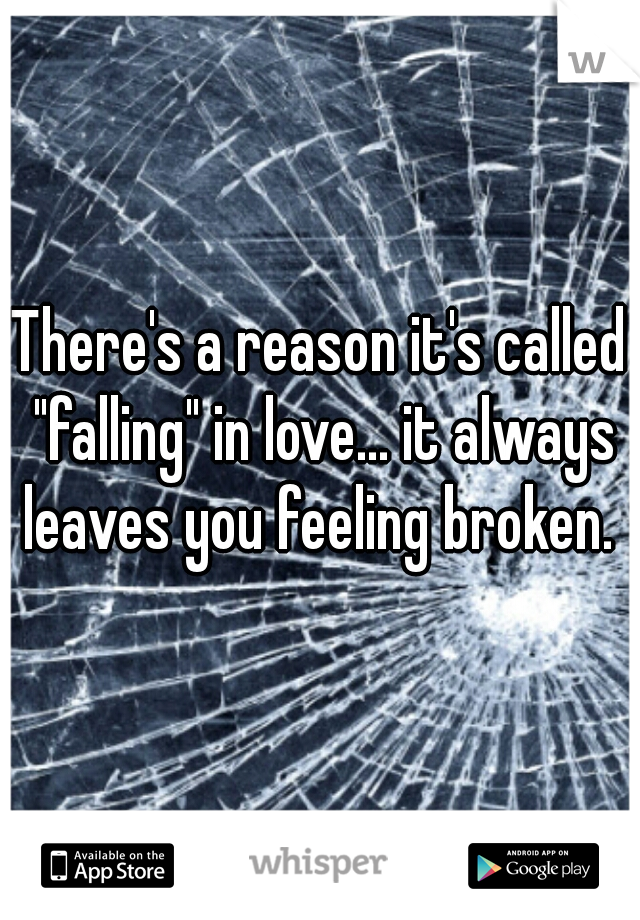 """There's a reason it's called """"falling"""" in love... it always leaves you feeling broken."""