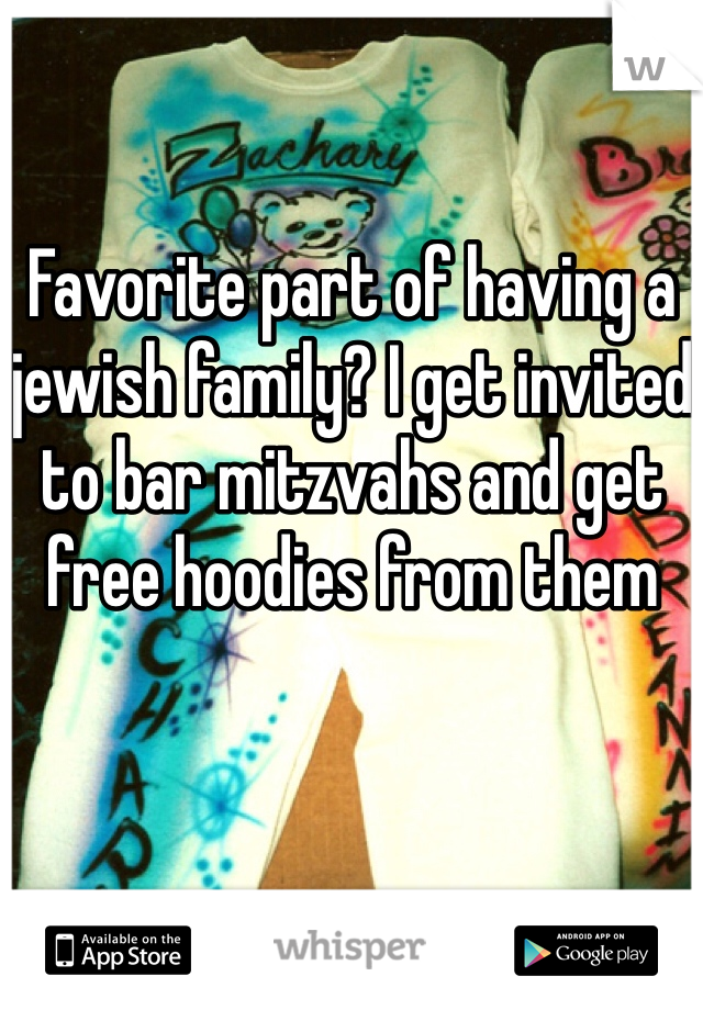 Favorite part of having a jewish family? I get invited to bar mitzvahs and get free hoodies from them