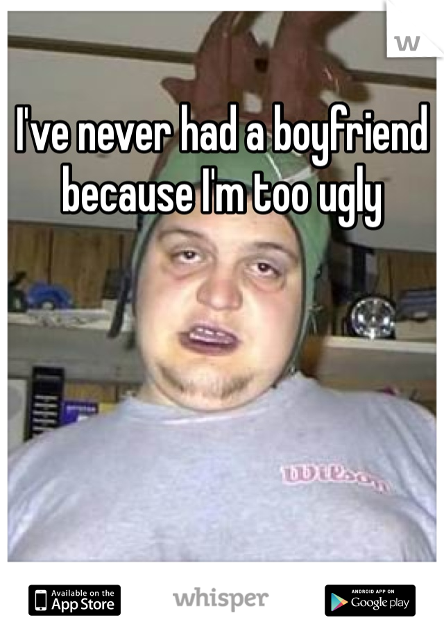 I've never had a boyfriend because I'm too ugly