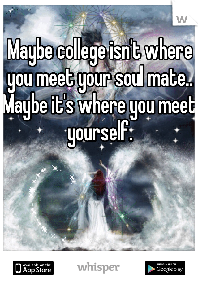 Maybe college isn't where you meet your soul mate.. Maybe it's where you meet yourself.