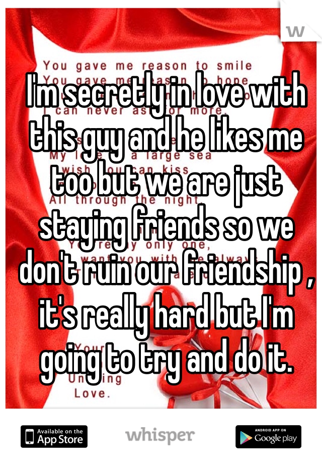 I'm secretly in love with this guy and he likes me too but we are just staying friends so we don't ruin our friendship , it's really hard but I'm going to try and do it.