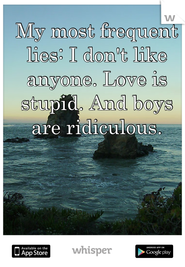 My most frequent lies: I don't like anyone. Love is stupid. And boys are ridiculous.