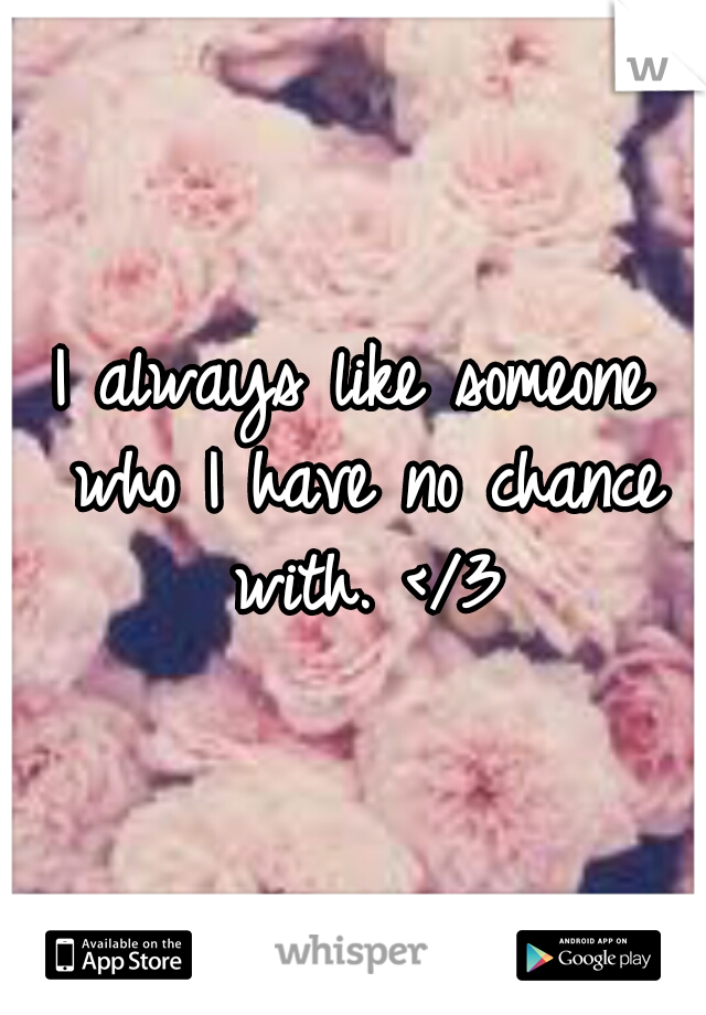 I always like someone who I have no chance with. </3