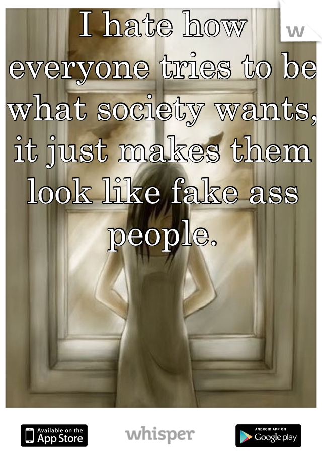 I hate how everyone tries to be what society wants, it just makes them look like fake ass people.