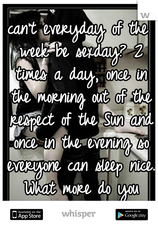 can't everyday of the week be sexday? 2 times a day, once in the morning out of the respect of the Sun and once in the evening so everyone can sleep nice. What more do you want?
