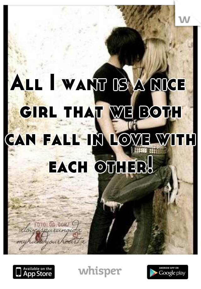 All I want is a nice girl that we both can fall in love with each other!