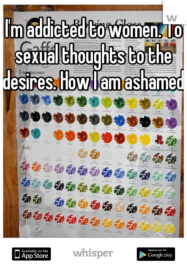 I'm addicted to women. To sexual thoughts to the desires. How I am ashamed