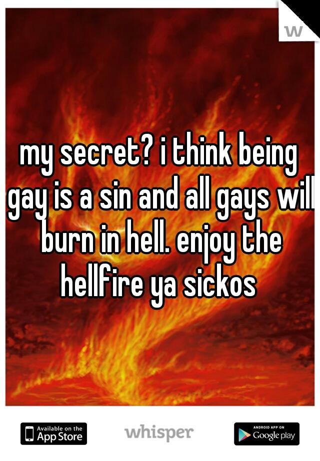 my secret? i think being gay is a sin and all gays will burn in hell. enjoy the hellfire ya sickos