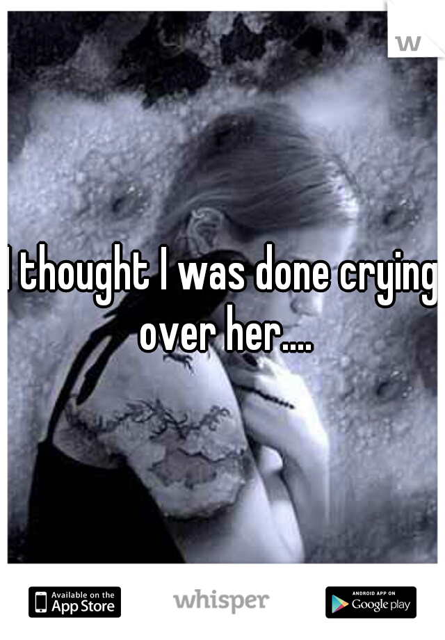 I thought I was done crying over her....