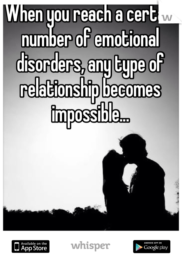When you reach a certain number of emotional disorders, any type of relationship becomes impossible...