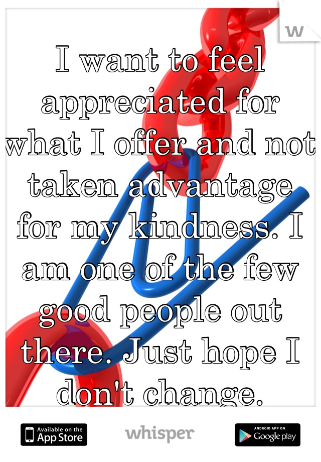 I want to feel appreciated for what I offer and not taken advantage for my kindness. I am one of the few good people out there. Just hope I don't change.