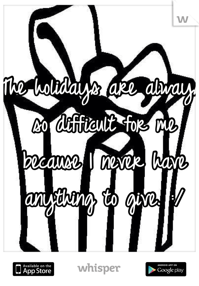 The holidays are always so difficult for me because I never have anything to give. :/