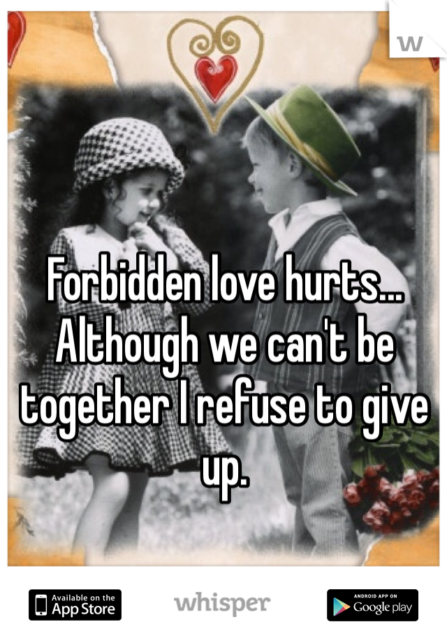 Forbidden love hurts... Although we can't be together I refuse to give up.