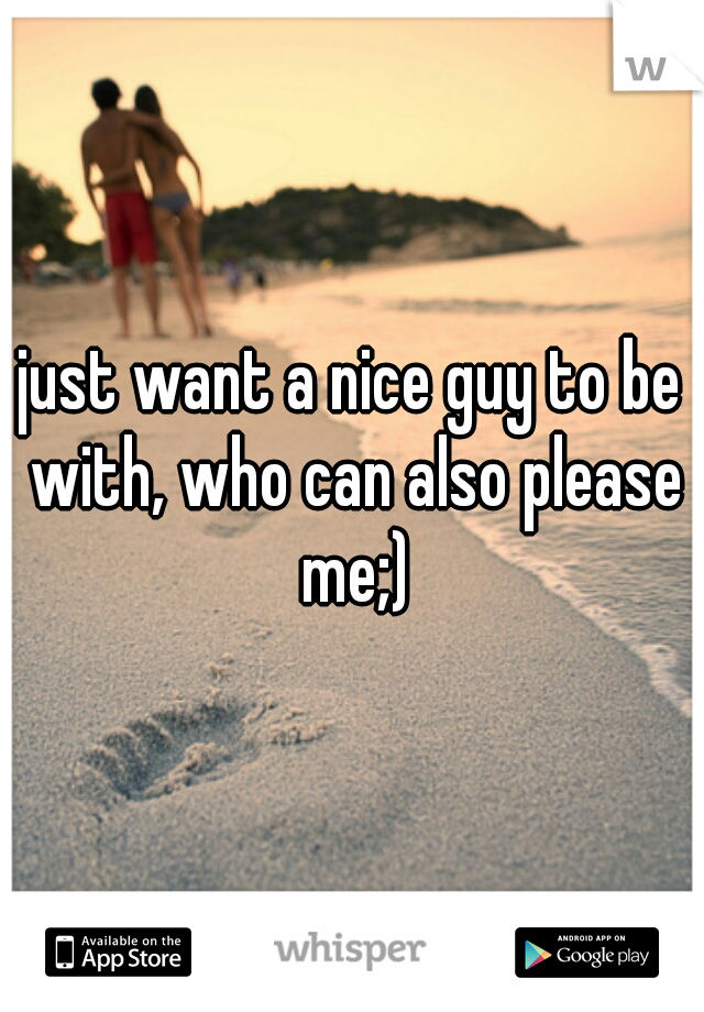 just want a nice guy to be with, who can also please me;)