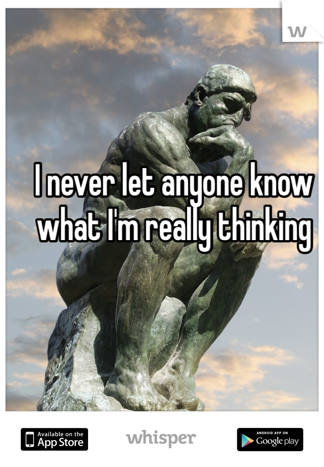 I never let anyone know what I'm really thinking