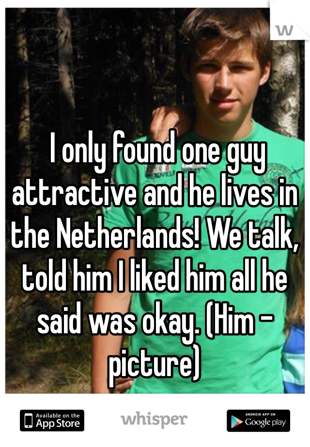 I only found one guy attractive and he lives in the Netherlands! We talk, told him I liked him all he said was okay. (Him - picture)