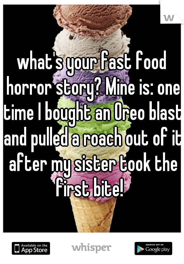 what's your fast food horror story? Mine is: one time I bought an Oreo blast and pulled a roach out of it after my sister took the first bite!