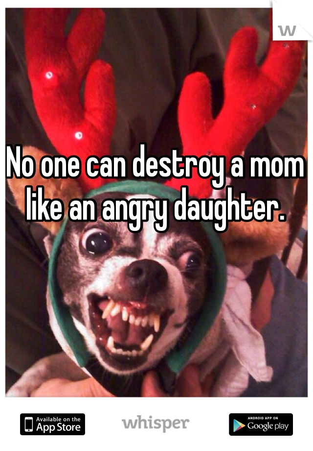No one can destroy a mom like an angry daughter.