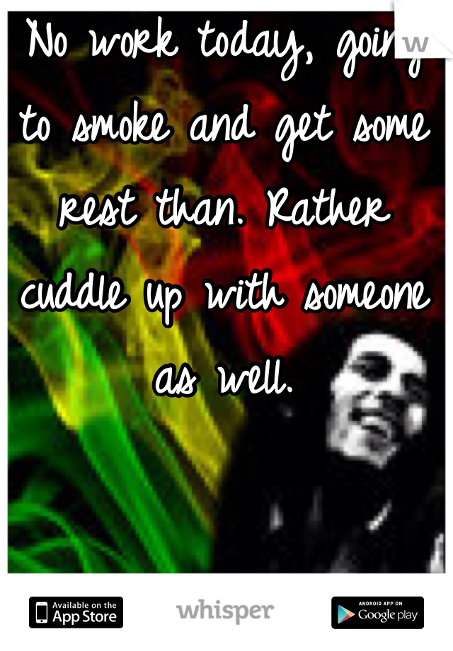 No work today, going to smoke and get some rest than. Rather cuddle up with someone as well.