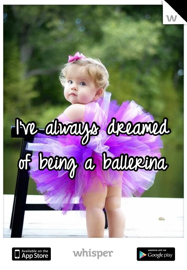 I've always dreamed of being a ballerina