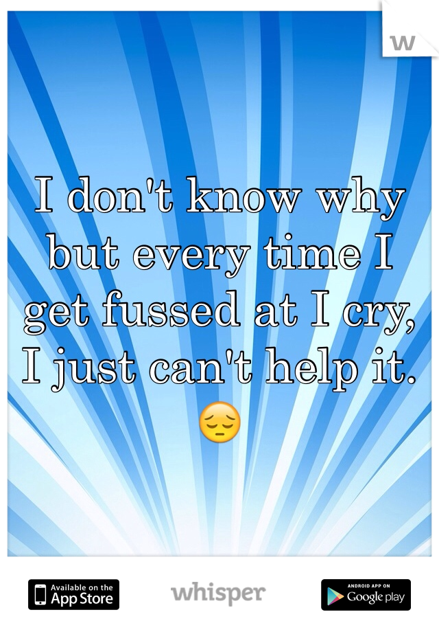 I don't know why but every time I get fussed at I cry, I just can't help it.😔