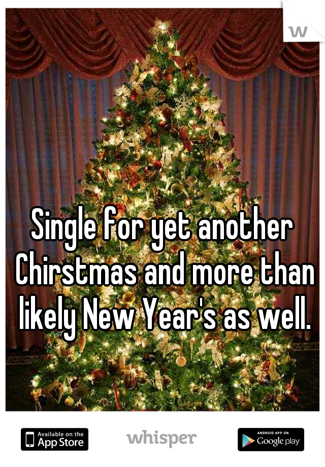 Single for yet another Chirstmas and more than likely New Year's as well.