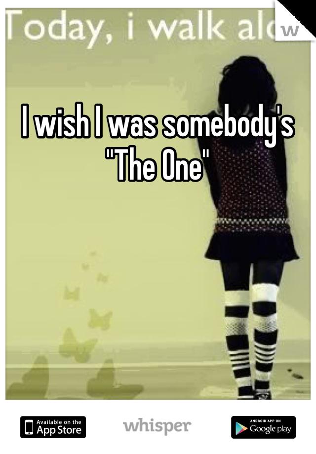 "I wish I was somebody's ""The One"""
