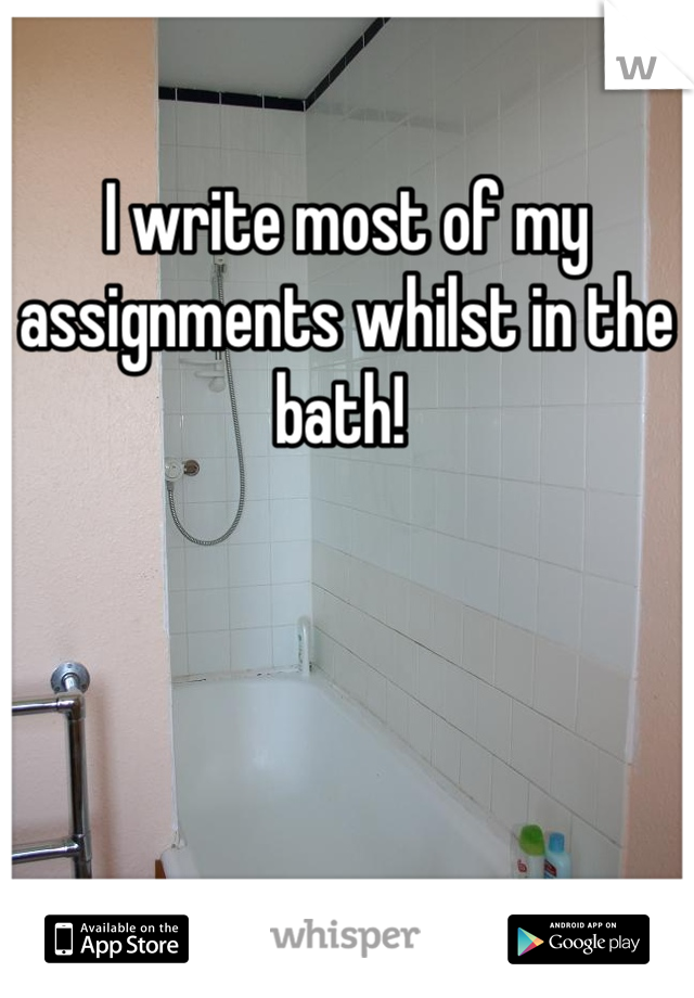I write most of my assignments whilst in the bath!