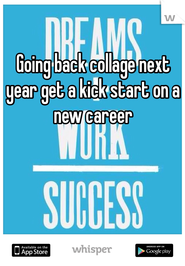 Going back collage next year get a kick start on a new career