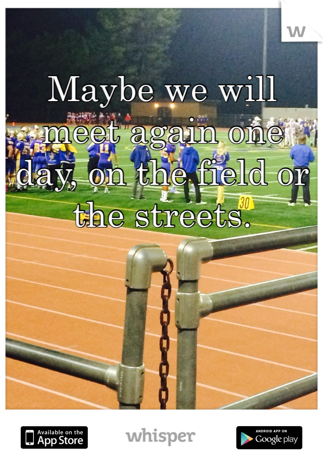 Maybe we will meet again one day, on the field or the streets.