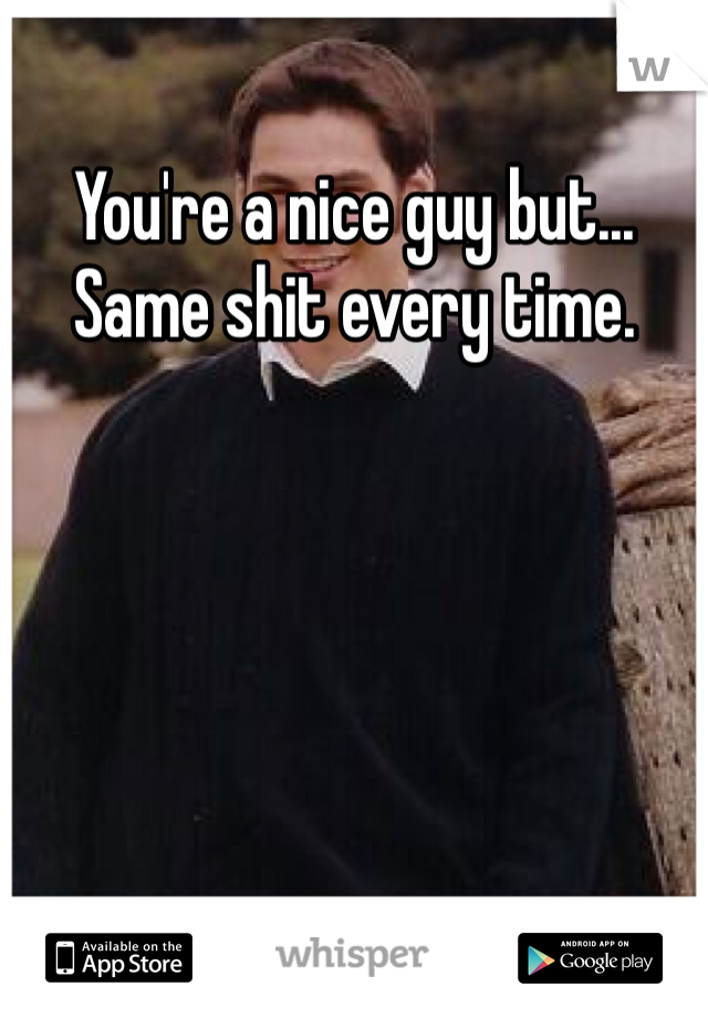 You're a nice guy but... Same shit every time.