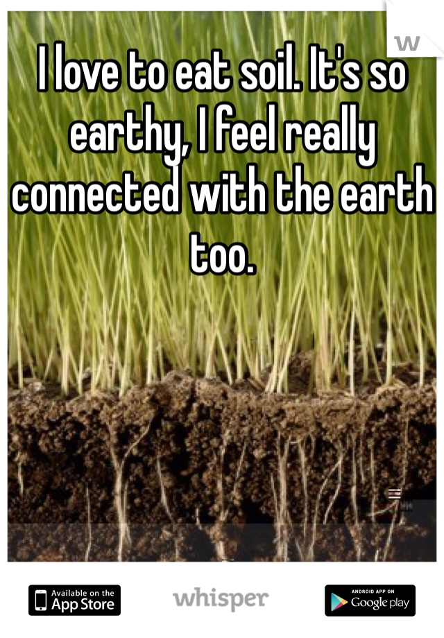 I love to eat soil. It's so earthy, I feel really connected with the earth too.