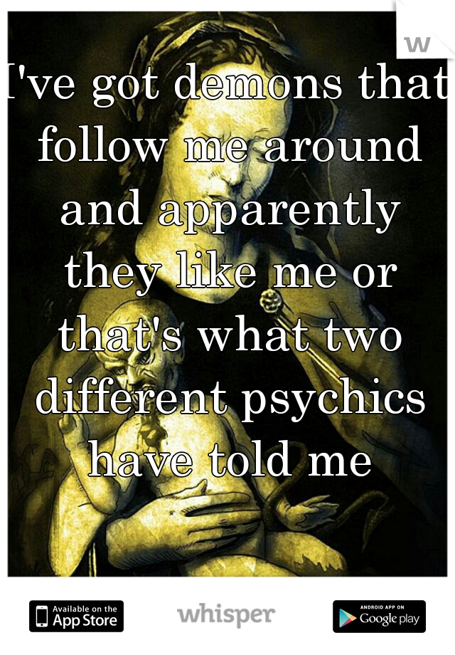 I've got demons that follow me around and apparently they like me or that's what two different psychics have told me