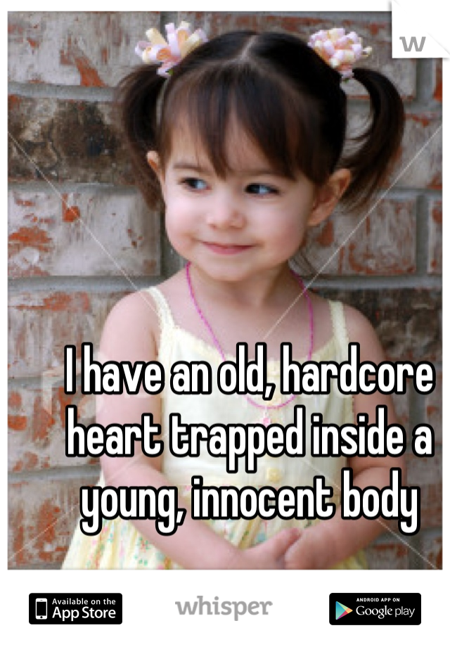 I have an old, hardcore heart trapped inside a young, innocent body