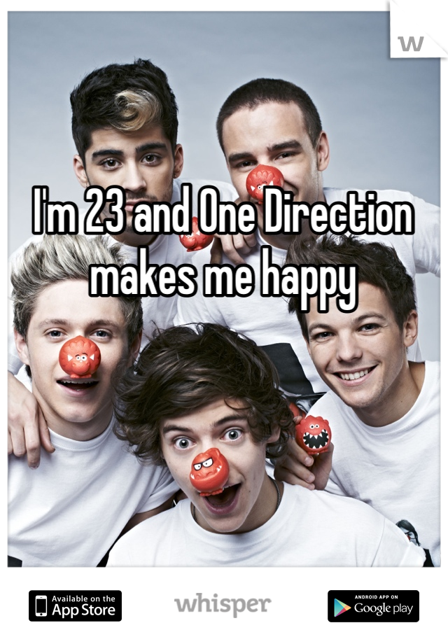 I'm 23 and One Direction makes me happy