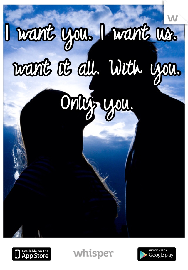 I want you. I want us. I want it all. With you. Only you.
