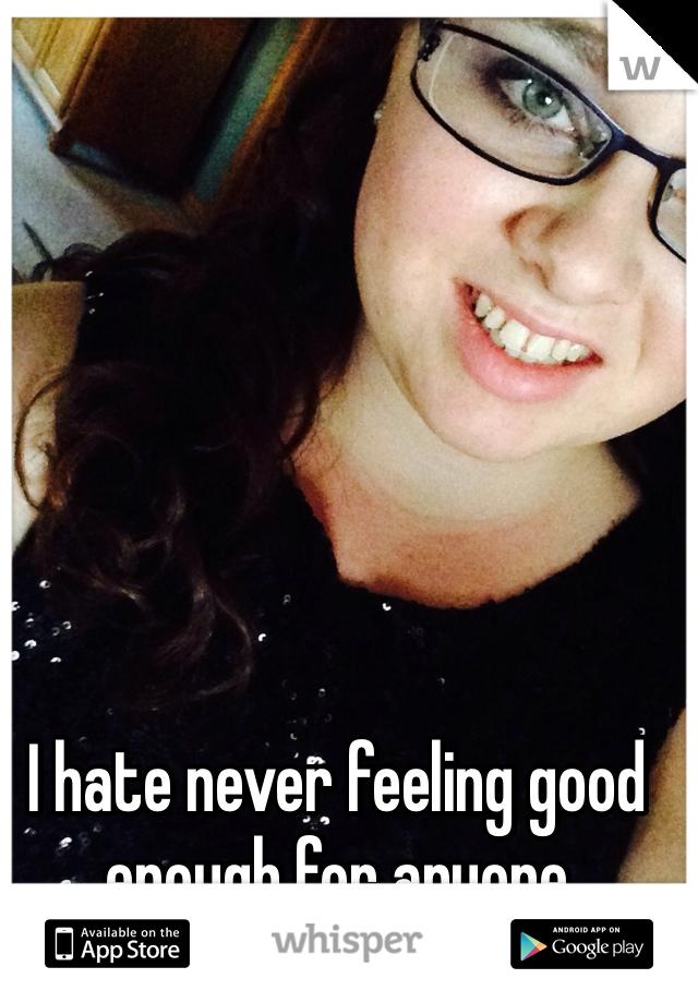 I hate never feeling good enough for anyone