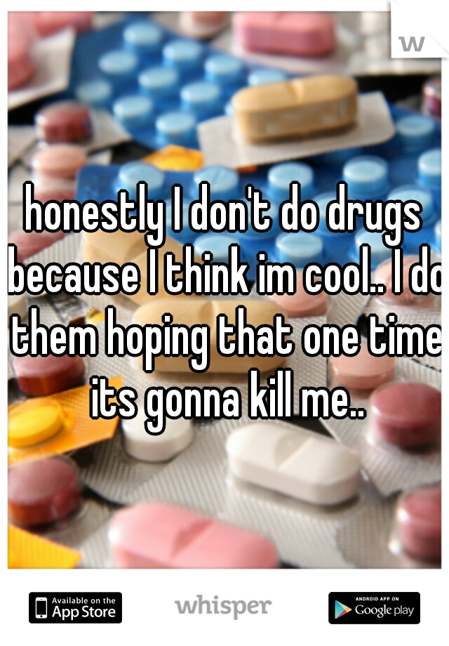 honestly I don't do drugs because I think im cool.. I do them hoping that one time its gonna kill me..