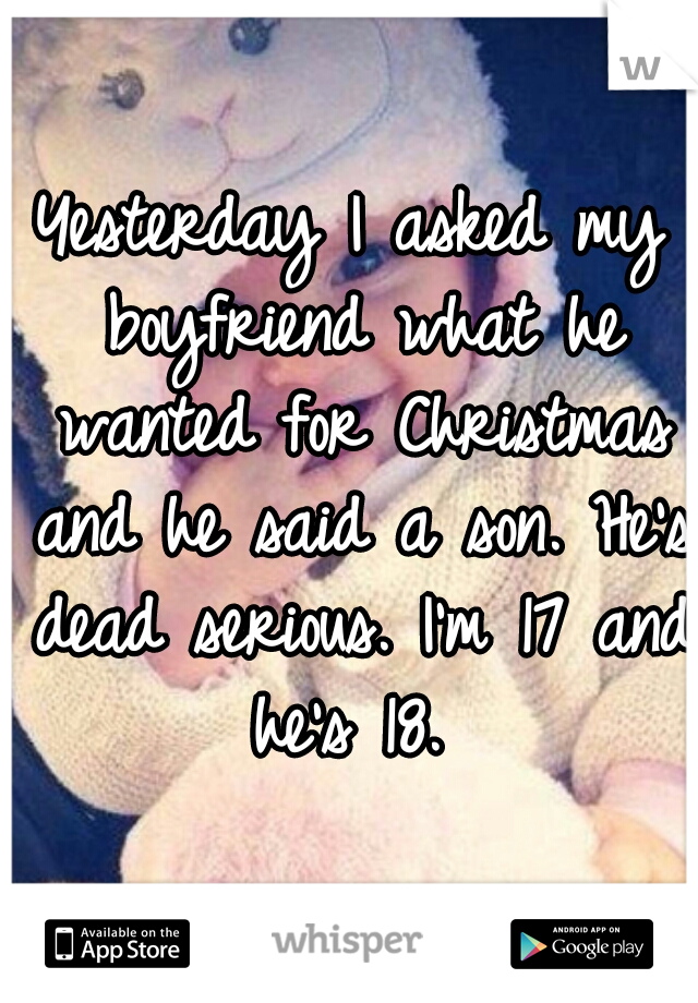 Yesterday I asked my boyfriend what he wanted for Christmas and he said a son. He's dead serious. I'm 17 and he's 18.