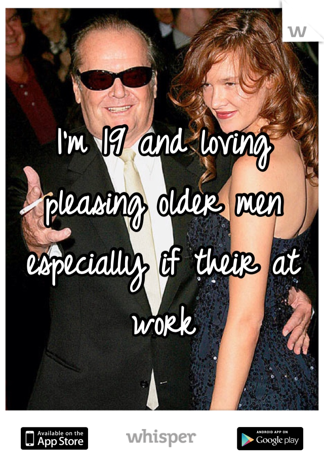 I'm 19 and loving pleasing older men especially if their at work
