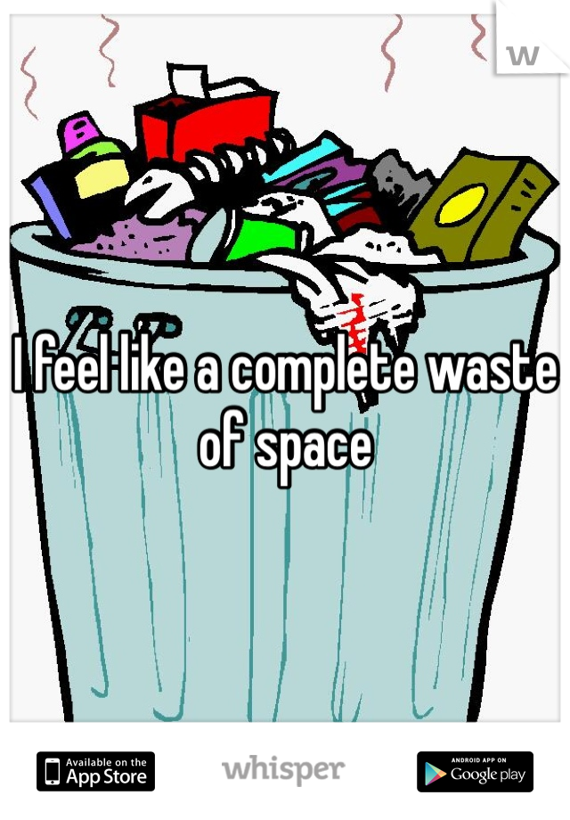 I feel like a complete waste of space