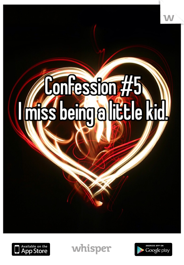 Confession #5 I miss being a little kid.