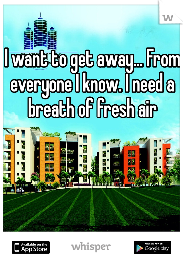 I want to get away... From everyone I know. I need a breath of fresh air