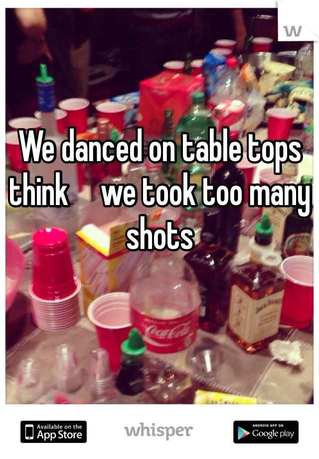 We danced on table tops think     we took too many shots