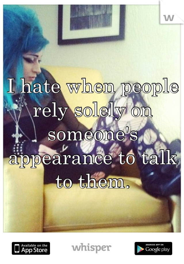 I hate when people rely solely on someone's appearance to talk to them.