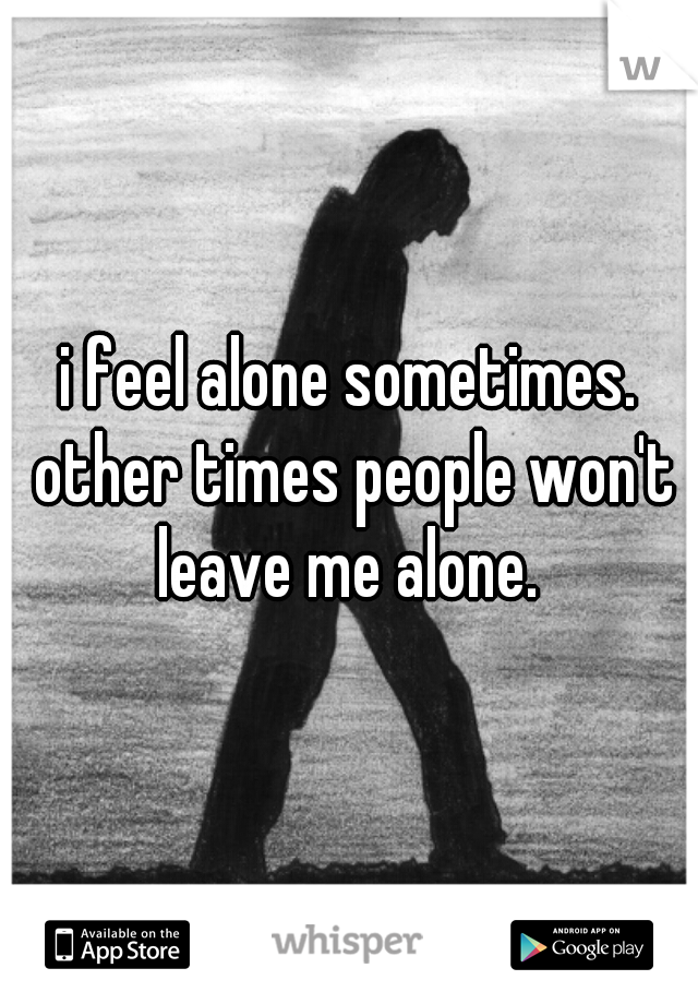 i feel alone sometimes. other times people won't leave me alone.