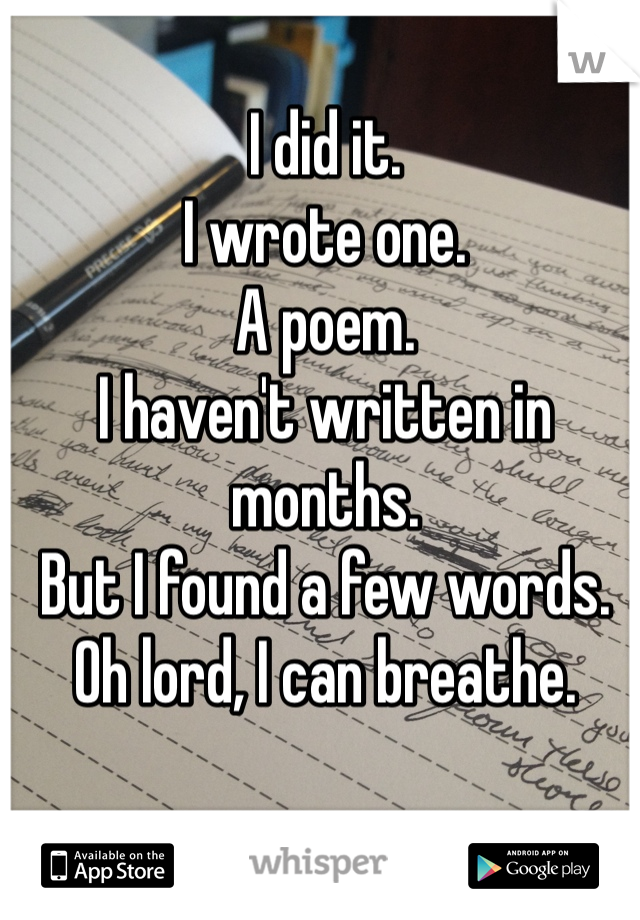 I did it.  I wrote one. A poem.  I haven't written in months.  But I found a few words.  Oh lord, I can breathe.